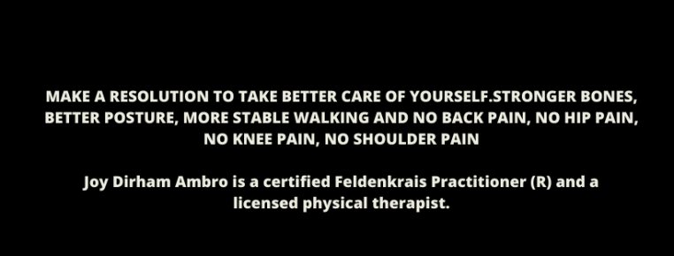MAKE A RESOLUTION TO TAKE BETTER CARE OF YOURSELF.STRONGER BONES, BETTER POSTURE, MORE STABLE WALKING AND NO BACK PAIN, NO HIP PAIN, NO KNEE PAIN, NO SHOULDER PAINJoy Dirham Ambro is a certified Feldenkrais Practitio-2